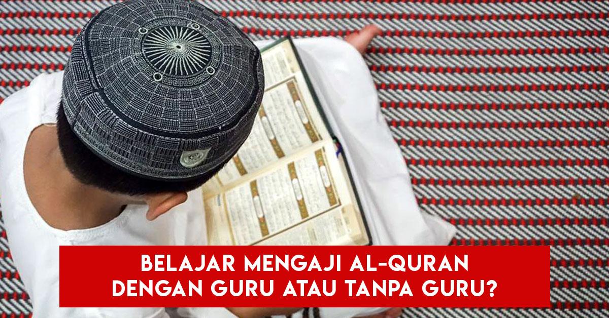 Belajar Mengaji Al-Quran Dengan Guru Atau Tanpa Guru?
